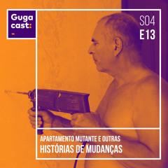 Apartamento Mutante e outras HISTÓRIAS DE MUDANÇAS - Gugacast - S04E13