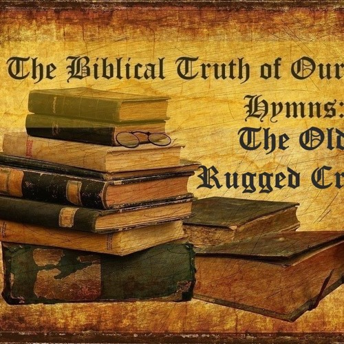 The Biblical Truth Of Our Hymns The Old Rugged Cross