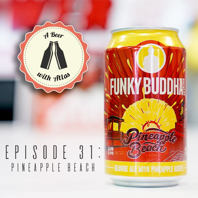 A Beer With Atlas #31 - Funky Buddha's Pineapple Beach
