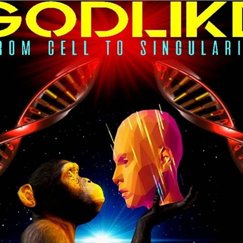 'GODLIKE – FROM CELL TO SINGULARITY' - April 05, 2019