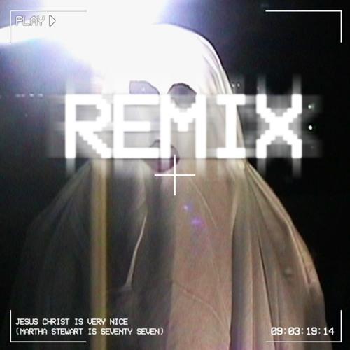JESUS CHRIST IS VERY NICE (MARTHA STEWART IS SEVENTY SEVEN) [Remix]