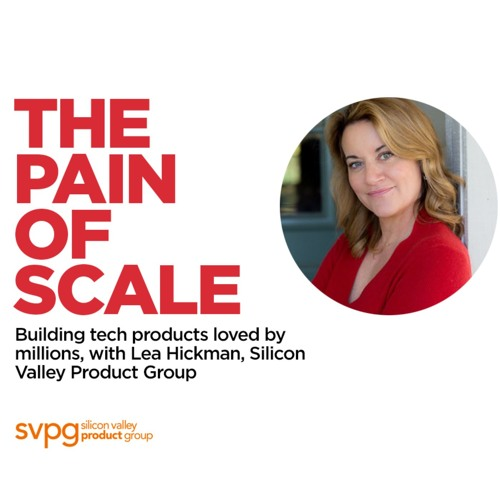 216 - Building tech products loved by millions, with Lea Hickman, Silicon Valley Product Group
