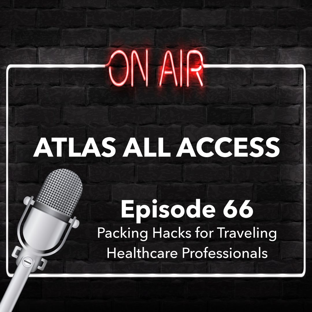 Atlas All Access #66 - Travel Healthcare Packing Hacks