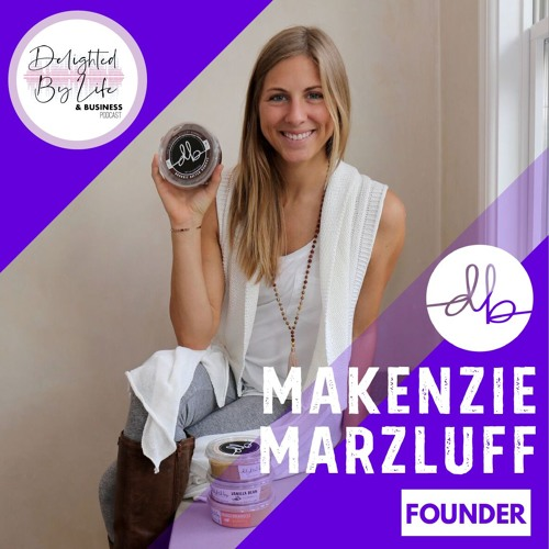 Live Out Your Dreams Through Heart-Centered Business: feat. Makenzie Marzluff of Delighted By