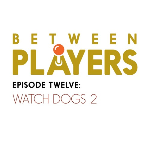 Between Players 12: Watch Dogs 2