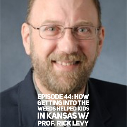 Episode 44: How Getting Into the Weeds Helped Kids in Kansas w/ Prof. Rick Levy