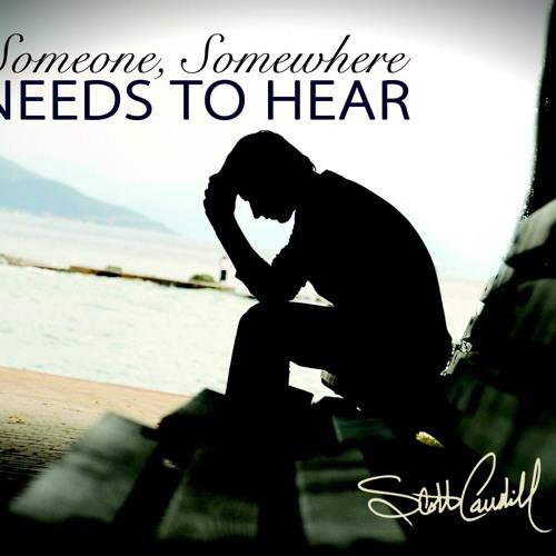 Someone, Somewhere Needs To Hear