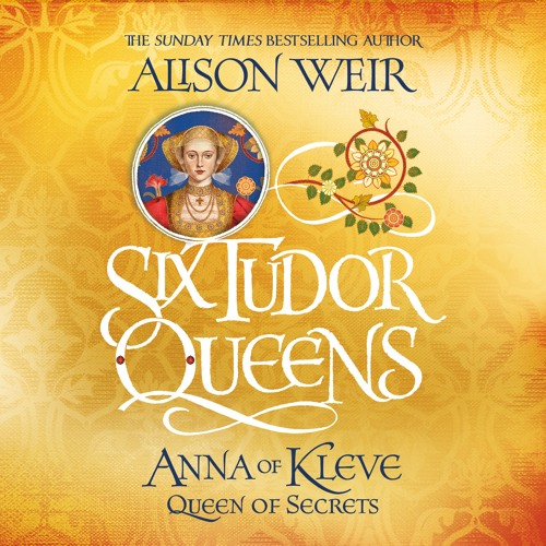 SIX TUDOR QUEENS: ANNA OF KLEVE, QUEEN OF SECRETS by Alison Weir, read by Esther Wane