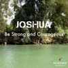 Joshua 1:1-9 - Be Strong and Courageous