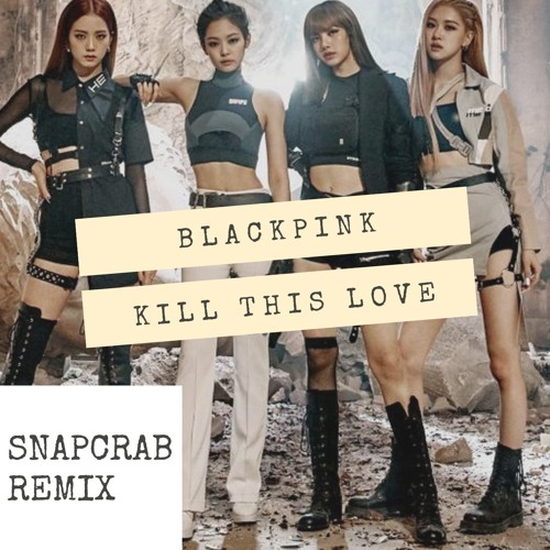 BLACKPINK - BLACKPINK - Kill This Love ( Snapcrab Remix