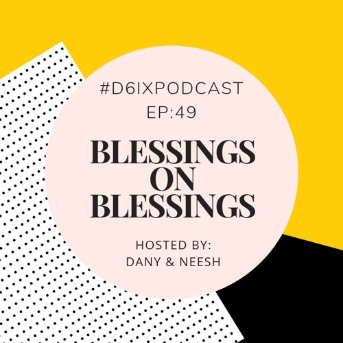 D6IX E49: Blessings On Blessings