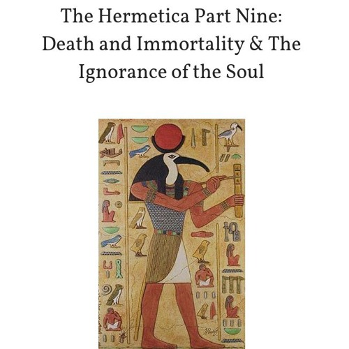 The Hermetica Part Nine: Death and Immortality & Ignorance of the Soul