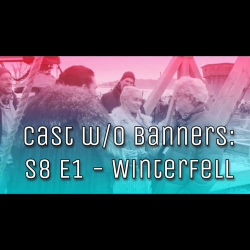 Cast without Banners: S8 E1 - Winterfell