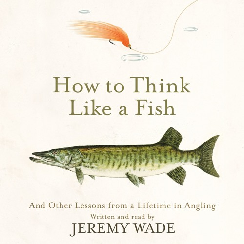 How To Think Like A Fish, written and read by Jeremy Wade