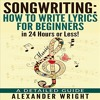 Songwriting: How to Write Lyrics for Beginners in 24 Hours or Less! By Alexander Wright Audiobook Sa