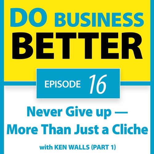 16 - Never Give up — More Than Just a Cliche with Ken Walls (Part 1)