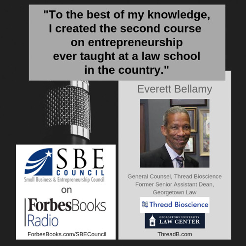 Everett Bellamy, General Counsel for Thread Bioscience (ThreadB.com) and former Senior Assistant Dean at Georgetown Law; we talked about the legendary course on entrepreneurship for law students he created and taught at Georgetown Law for 28 years.