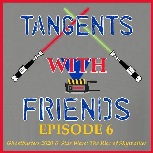 Tangents with Friends, Episode 6 - Ghostbusters 2020 & Star Wars: The Rise of Skywalker