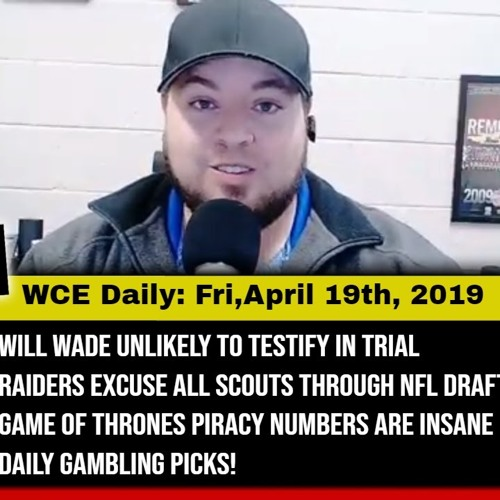WCE Daily: 4/19/19 - Will Wade unlikely to testify, Raiders excuse scouts, GoT piracy, daily picks!