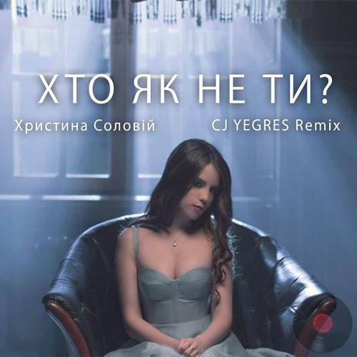 Христина Соловій - Хто як не ти(CJ YEGRES remix)