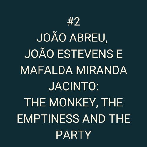 #02 João Abreu, João Estevens e Mafalda Miranda Jacinto - The Monkey, the Emptiness and the Party