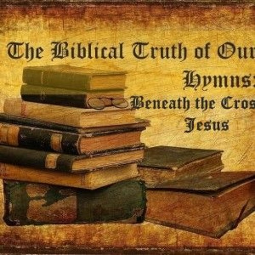 The Biblical Truth Of Our Hymns Beneath The Cross Of Jesus
