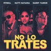 Pitbull Ft Natty Natasha x Daddy Yankee - No Lo Trates