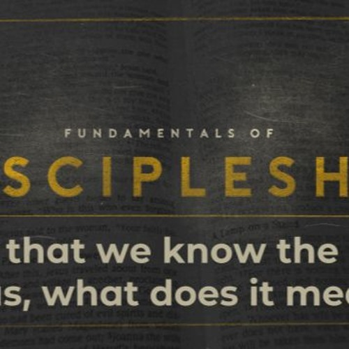 Now that we know Jesus, what does it mean - Fundamentals of Discipleship