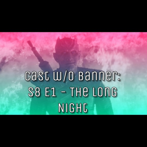 Cast without Banners: S8 E3 - The Long Night