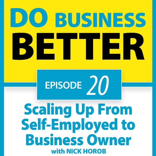 20 - Scaling Up From Self-Employed to Business Owner with Nick Horob