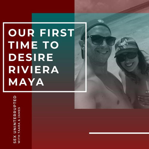 Show 30: Our First Trip to Desire Riviera Maya in Mexico