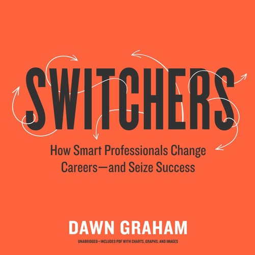 Switchers: How Smart Professionals Change Careers — and Seize Success by Dawn Graham