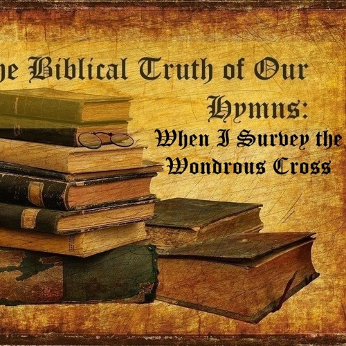 The Biblical Truth Of Our Hymns When I Survey The Wondrous Cross
