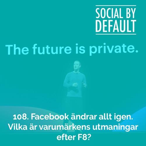 108. Facebook ändrar allt igen. Vilka är varumärkens utmaningar efter F8?