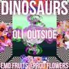 Oli Outside Ft Emo Fruits - Dinosaurs