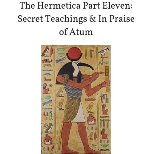 The Hermetica Part Eleven: Secret Teachings & In Praise of Atum