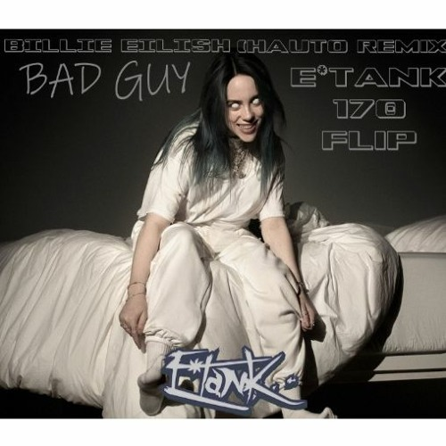Billie Eilish Bad Guy Hauto Remix E Tank 170 Flip Freedl By E Tank On Soundcloud Hear The World S Sounds