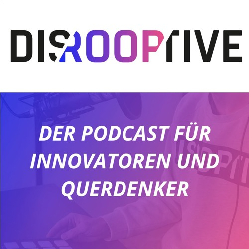 DISROOPTIVE - Der Podcast für Innovatoren und Querdenker