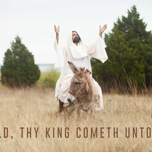 Behold The King Cometh Unto Thee (Palm Sunday 2019)