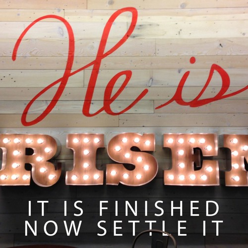 He Is Risen, It Is Finished, Now Settle It (Easter 2019)