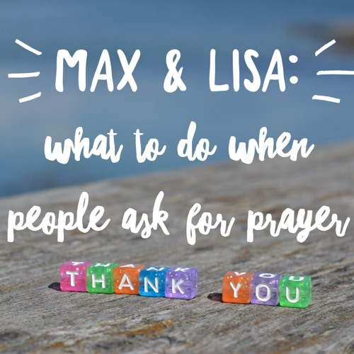 Max & Lisa: Prayer and What to Do When People Ask for Prayer