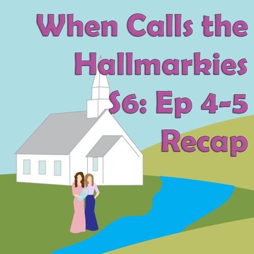 When Calls the Hallmarkies S6: Ep 4-5 Recap