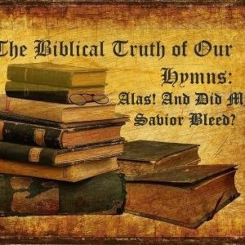 The Biblical Truth Of Our Hymns Alas And Did My Savior Bleed