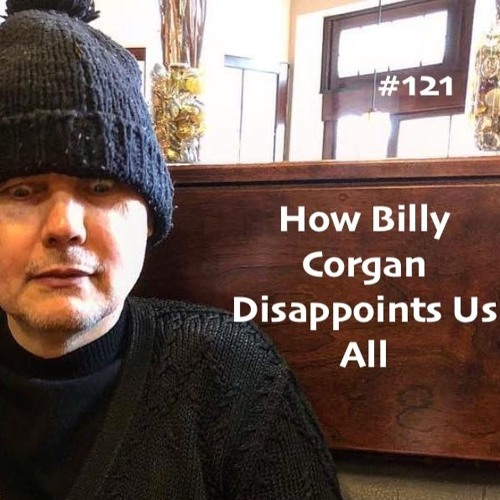 #121 - How Billy Corgan Disappoints Us All