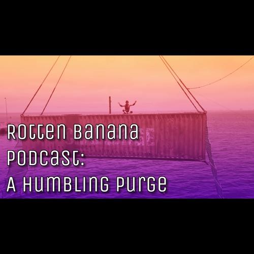 Rotten Banana Podcast: A Humbling Purge