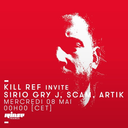 KILL REF invites MONOLITH RECORDS: SIRIO GRY J, SCAM, ARTIK - Ep. XVIII @ Rinse France 08-05-19