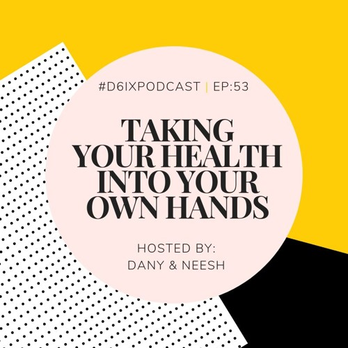 D6IX E53: Taking Your Health Into Your Own Hands