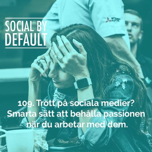 109. Trött på sociala medier? Smarta sätt att behålla passionen när du arbetar med dem.