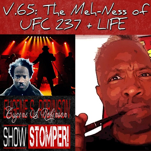 V.65 The Meh - Ness Of UFC 237 + LIFE On The Eugene S. Robinson Show Stomper!