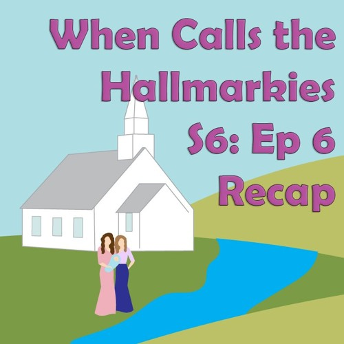 When Calls the Hallmarkies S6: Ep 6 Recap